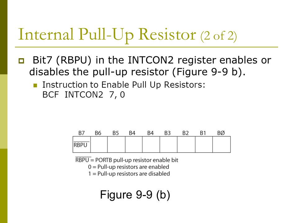 Internal Pull-Up Resistor (2 of 2)  Bit7 (RBPU) in the INTCON2 register enables or disables the pull-up resistor (Figure 9-9 b). Instruction to Enabl