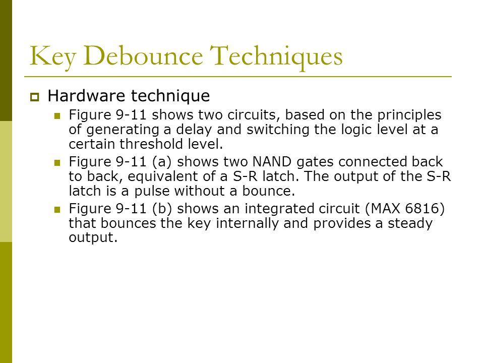 Key Debounce Techniques  Hardware technique Figure 9-11 shows two circuits, based on the principles of generating a delay and switching the logic lev