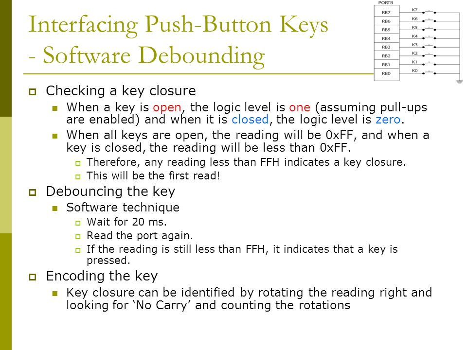 Interfacing Push-Button Keys - Software Debounding  Checking a key closure When a key is open, the logic level is one (assuming pull-ups are enabled)