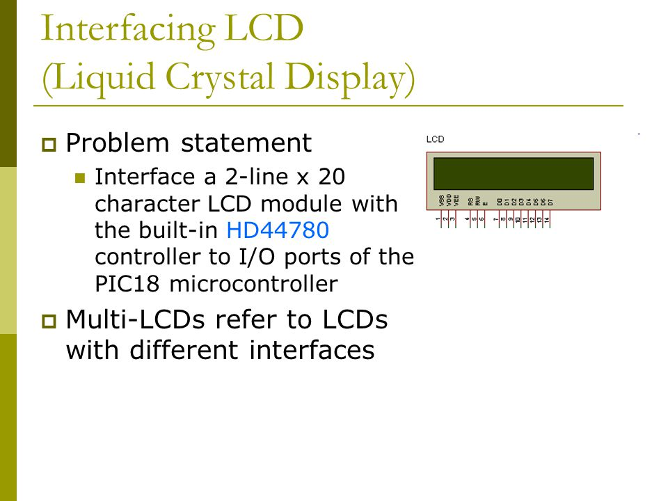Interfacing LCD (Liquid Crystal Display)  Problem statement Interface a 2-line x 20 character LCD module with the built-in HD44780 controller to I/O