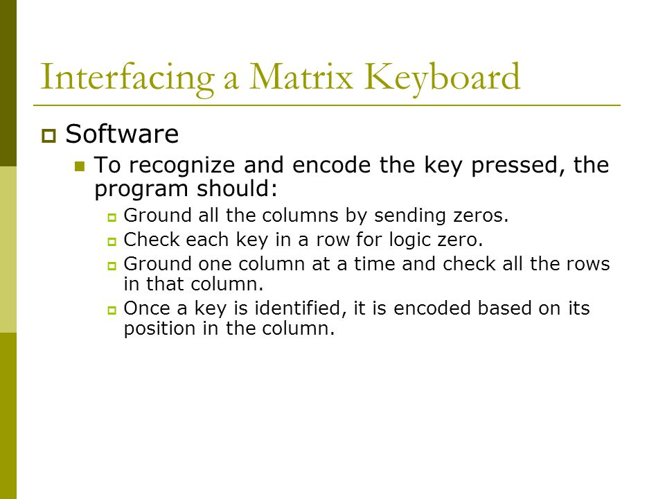  Software To recognize and encode the key pressed, the program should:  Ground all the columns by sending zeros.  Check each key in a row for logic