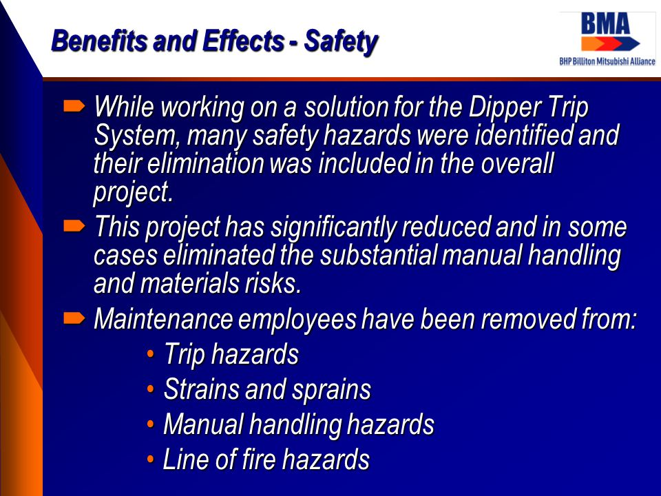 Benefits and Effects - Safety  While working on a solution for the Dipper Trip System, many safety hazards were identified and their elimination was