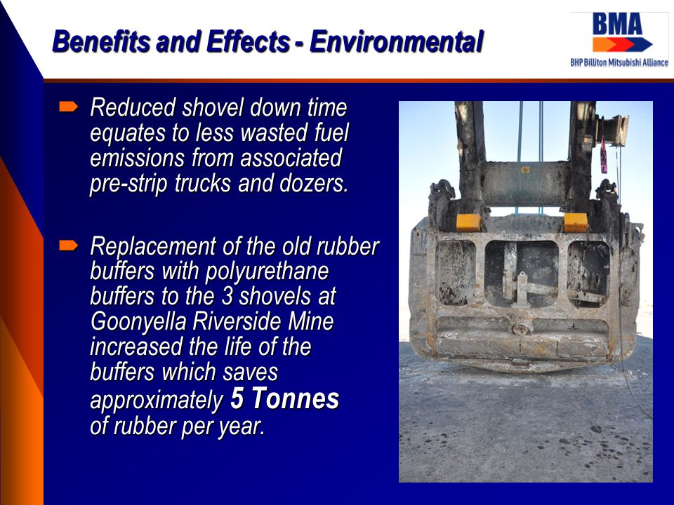Benefits and Effects - Environmental  Reduced shovel down time equates to less wasted fuel emissions from associated pre-strip trucks and dozers.  R