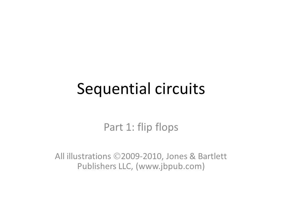 Sequential circuits Part 1: flip flops All illustrations  2009-2010, Jones & Bartlett Publishers LLC, (www.jbpub.com)