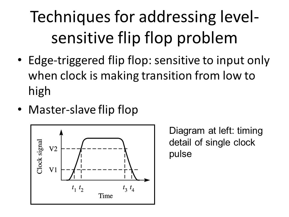 Techniques for addressing level- sensitive flip flop problem Edge-triggered flip flop: sensitive to input only when clock is making transition from low to high Master-slave flip flop Diagram at left: timing detail of single clock pulse