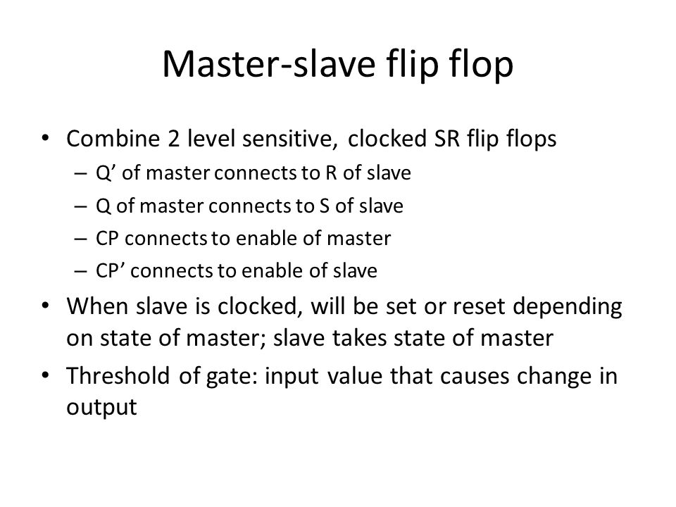 Master-slave flip flop Combine 2 level sensitive, clocked SR flip flops – Q' of master connects to R of slave – Q of master connects to S of slave – CP connects to enable of master – CP' connects to enable of slave When slave is clocked, will be set or reset depending on state of master; slave takes state of master Threshold of gate: input value that causes change in output