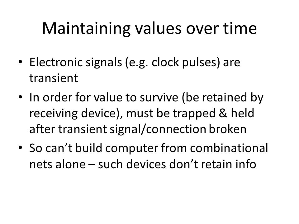 Maintaining values over time Electronic signals (e.g. clock pulses) are transient In order for value to survive (be retained by receiving device), mus