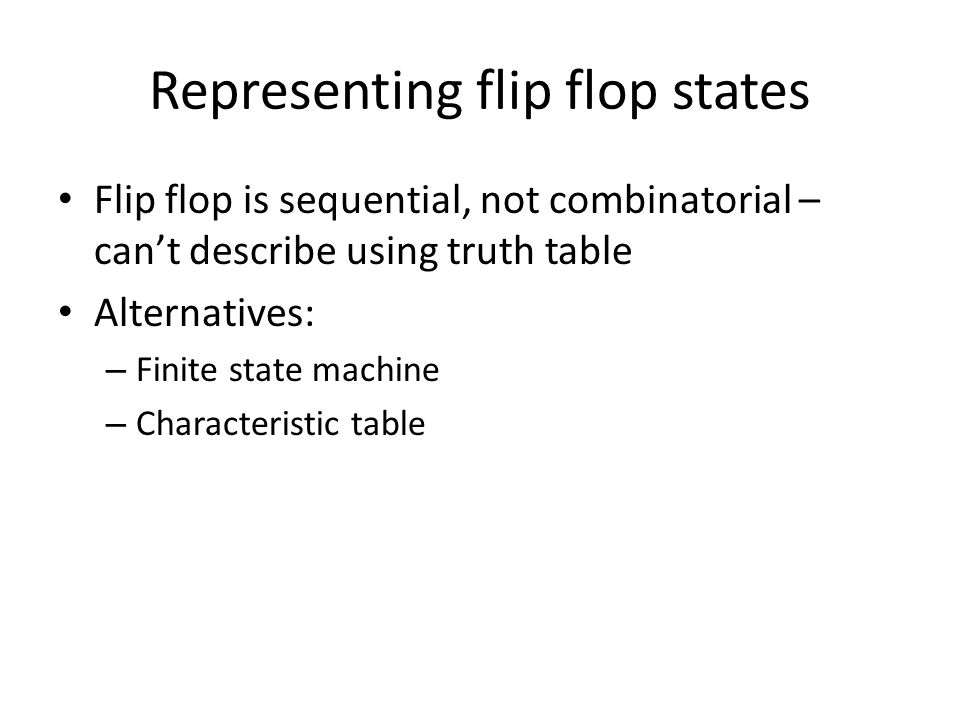 Representing flip flop states Flip flop is sequential, not combinatorial – can't describe using truth table Alternatives: – Finite state machine – Characteristic table