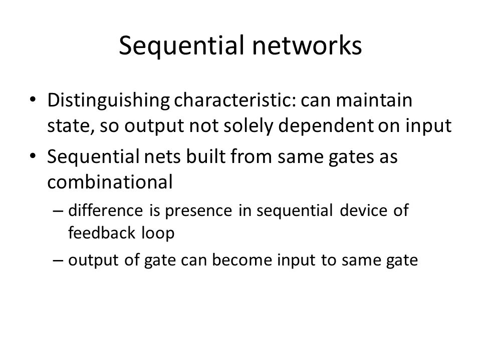Sequential networks Distinguishing characteristic: can maintain state, so output not solely dependent on input Sequential nets built from same gates as combinational – difference is presence in sequential device of feedback loop – output of gate can become input to same gate