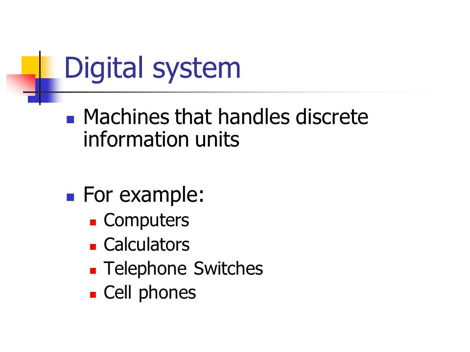 Digital system Machines that handles discrete information units For example: Computers Calculators Telephone Switches Cell phones