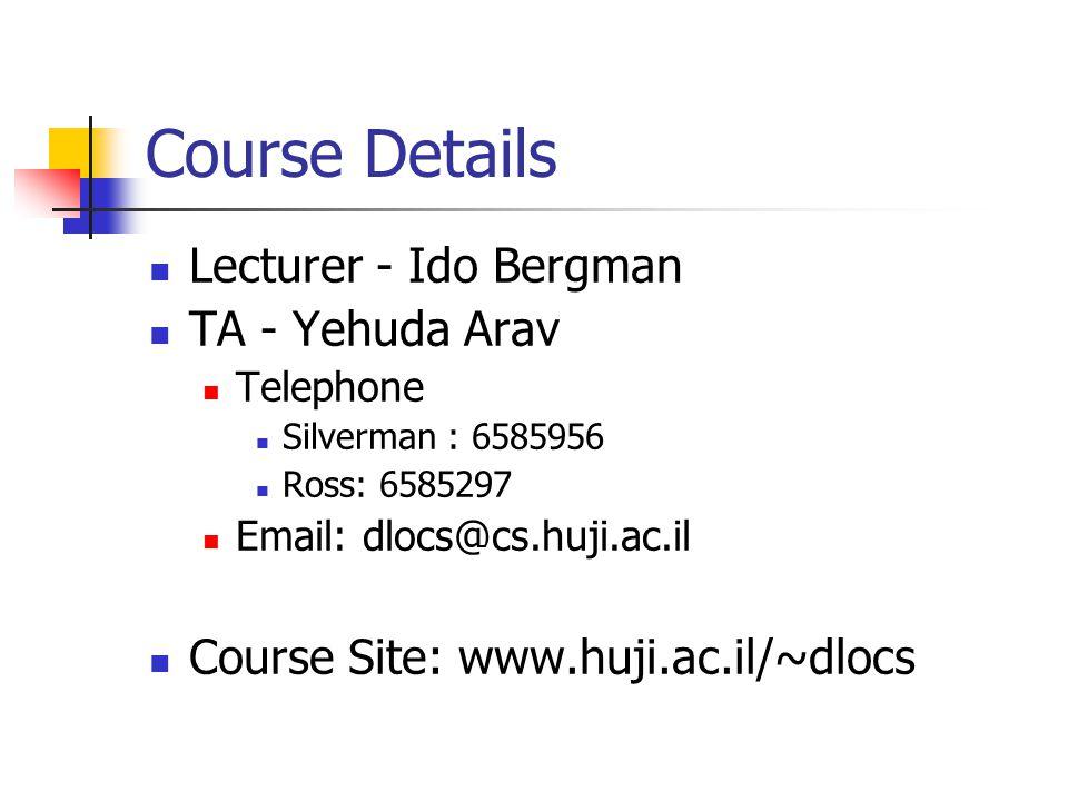 Course Details Lecturer - Ido Bergman TA - Yehuda Arav Telephone Silverman : 6585956 Ross: 6585297 Email: dlocs@cs.huji.ac.il Course Site: www.huji.ac.il/~dlocs