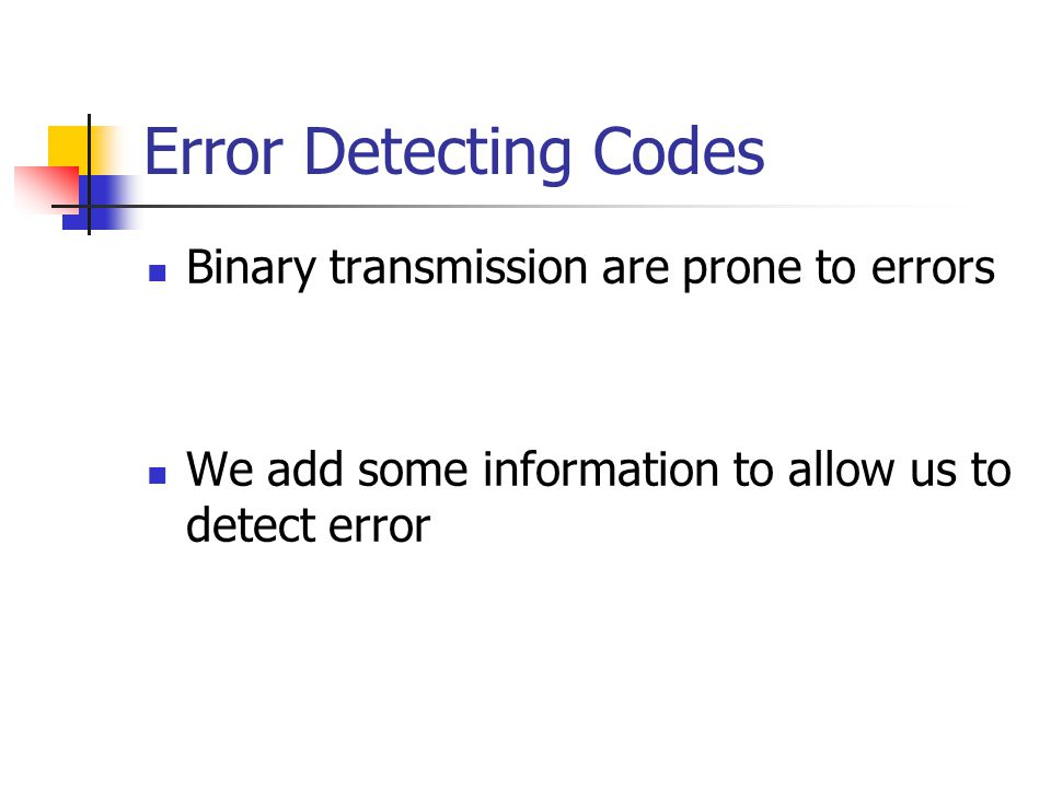 Error Detecting Codes Binary transmission are prone to errors We add some information to allow us to detect error