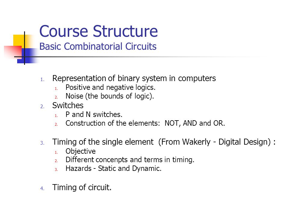 Course Structure Basic Combinatorial Circuits 1. Representation of binary system in computers 1.