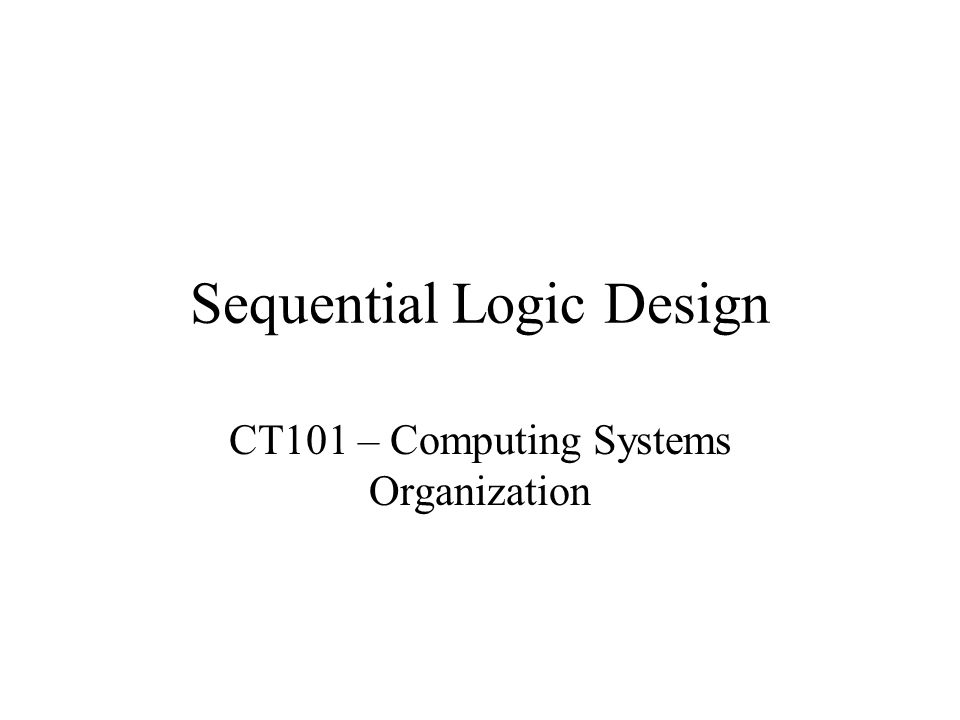 Sequential Logic Design CT101 – Computing Systems Organization