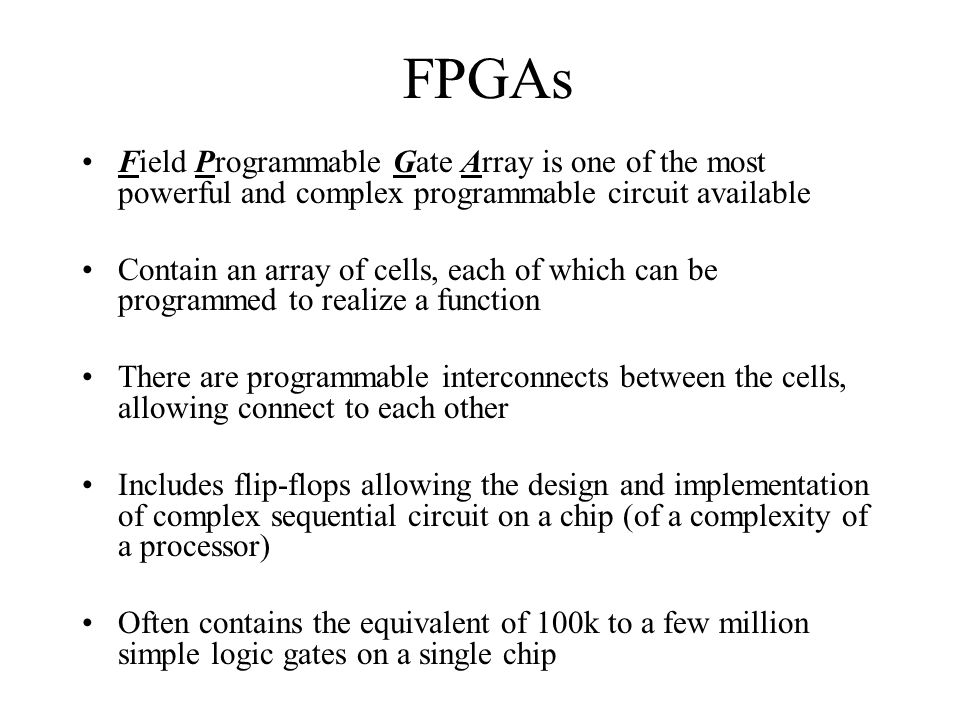 FPGAs Field Programmable Gate Array is one of the most powerful and complex programmable circuit available Contain an array of cells, each of which ca