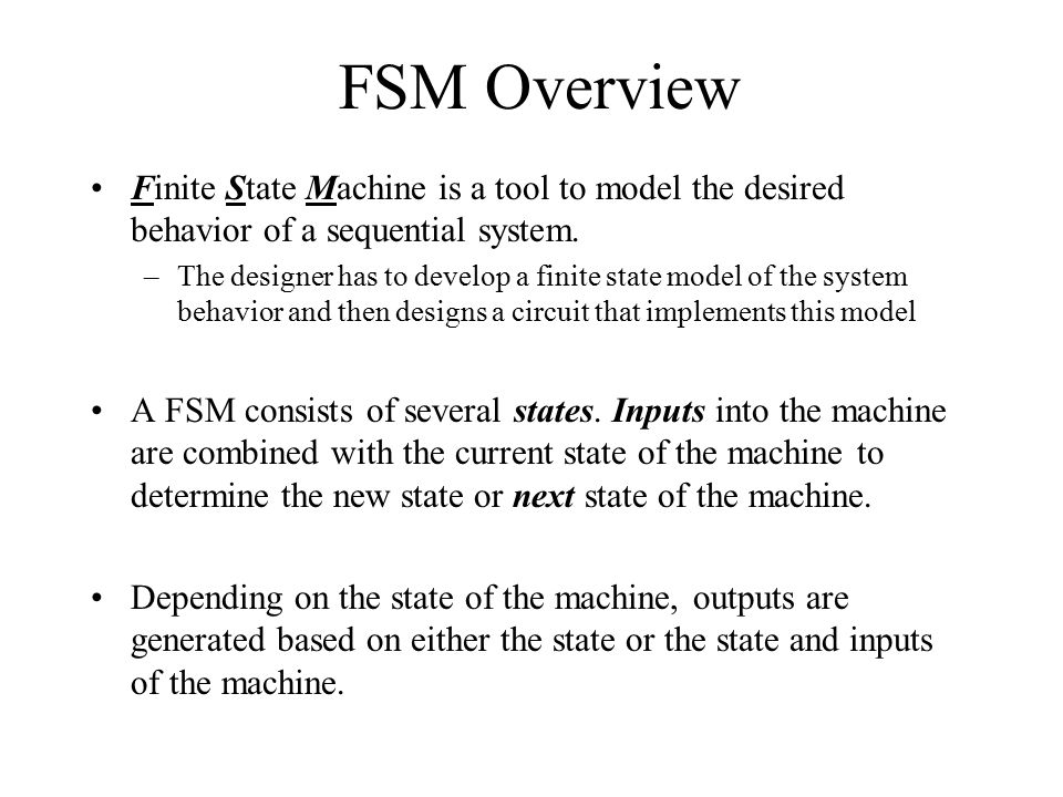 FSM Overview Finite State Machine is a tool to model the desired behavior of a sequential system. –The designer has to develop a finite state model of