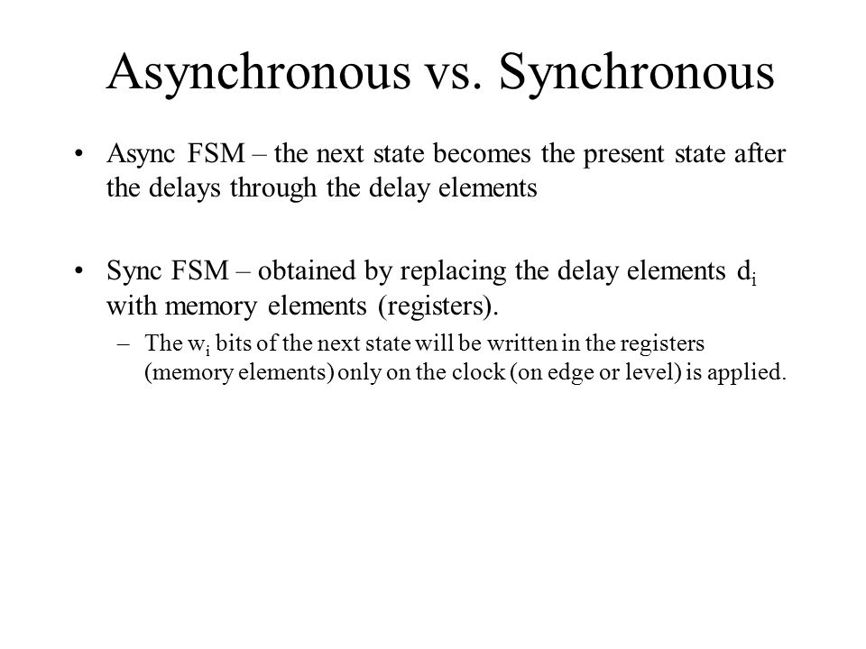 Asynchronous vs. Synchronous Async FSM – the next state becomes the present state after the delays through the delay elements Sync FSM – obtained by r