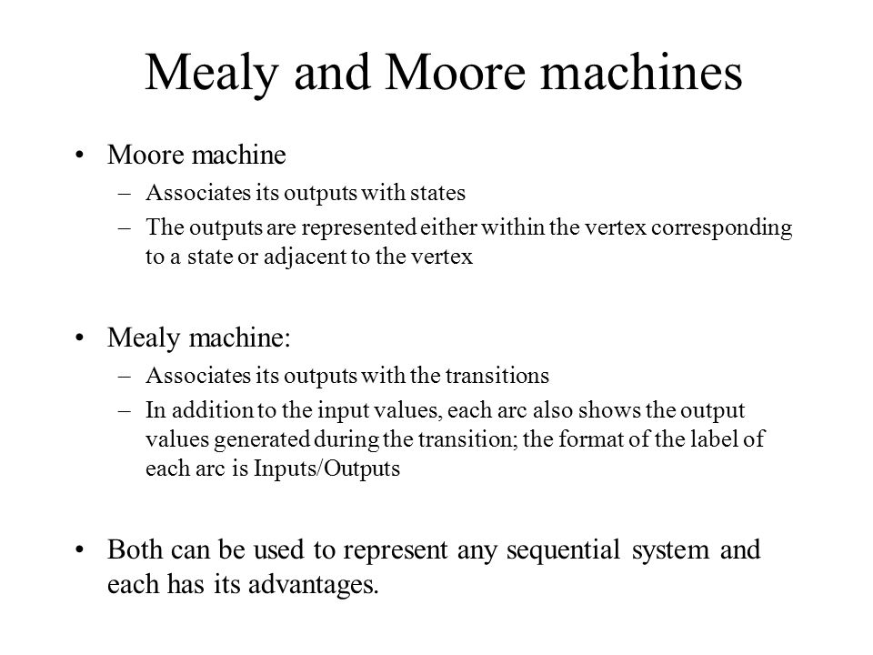 Mealy and Moore machines Moore machine –Associates its outputs with states –The outputs are represented either within the vertex corresponding to a st