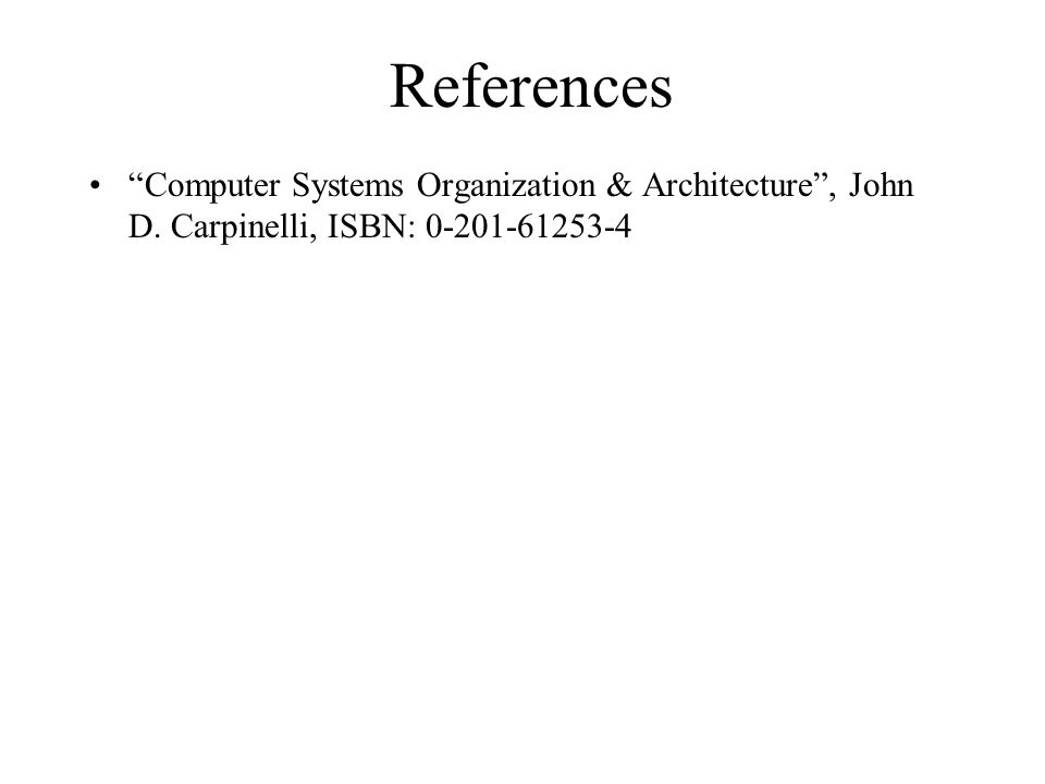"References ""Computer Systems Organization & Architecture"", John D. Carpinelli, ISBN: 0-201-61253-4"