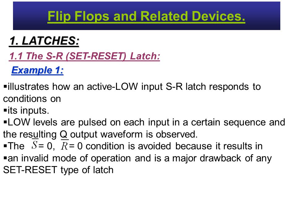 1.1 The S-R (SET-RESET) Latch: 1. LATCHES: Flip Flops and Related Devices. Example 1:  illustrates how an active-LOW input S-R latch responds to cond