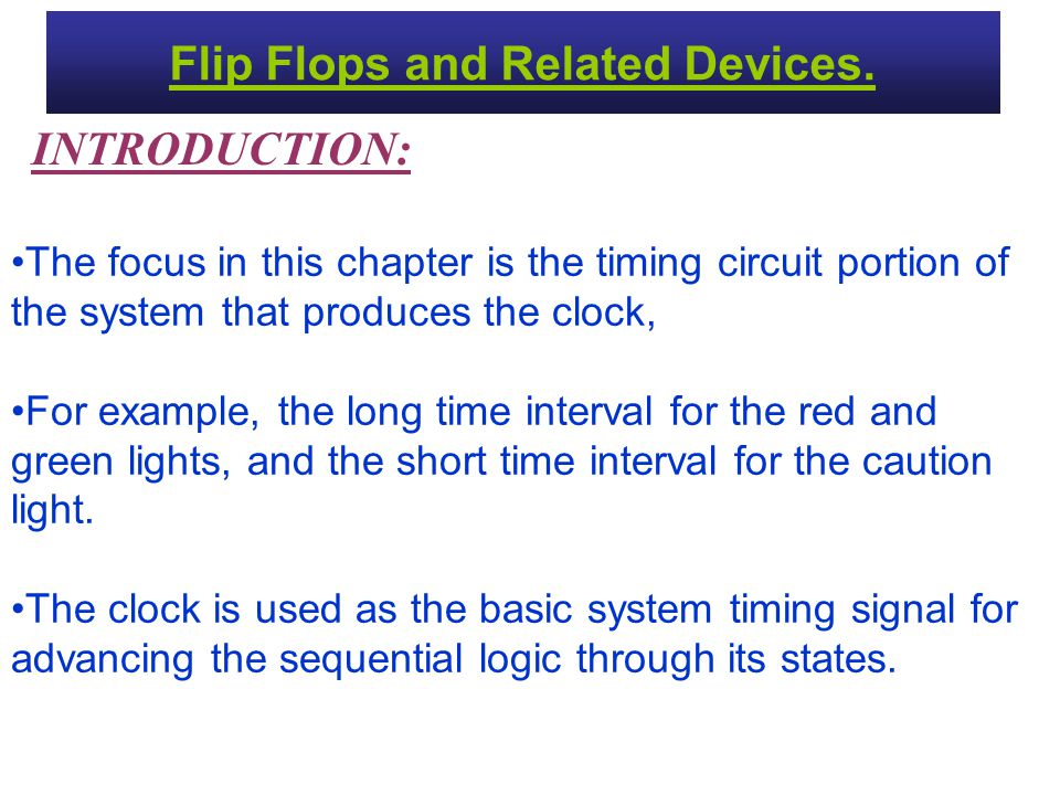 Flip Flops and Related Devices. INTRODUCTION: The focus in this chapter is the timing circuit portion of the system that produces the clock, For examp