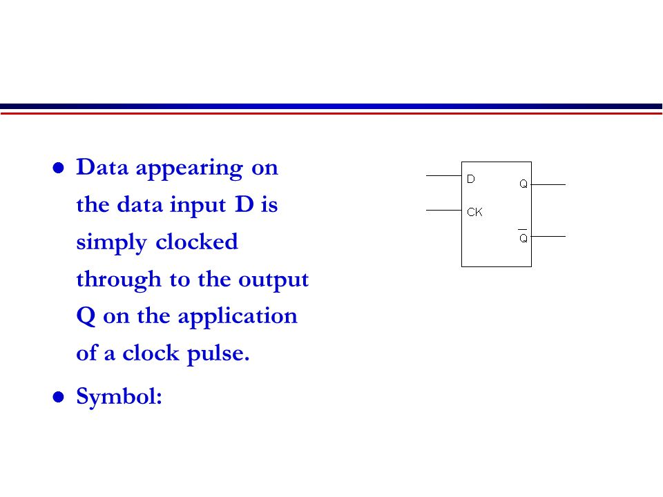 Data appearing on the data input D is simply clocked through to the output Q on the application of a clock pulse.