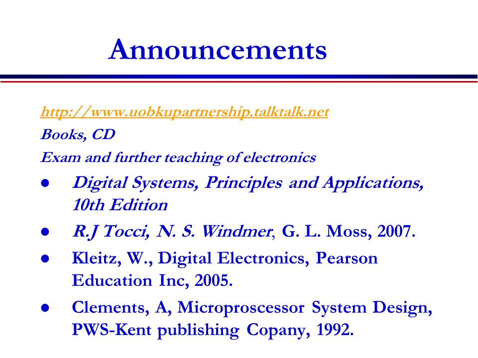 Announcements http://www.uobkupartnership.talktalk.net Books, CD Exam and further teaching of electronics Digital Systems, Principles and Applications, 10th Edition R.J Tocci, N.