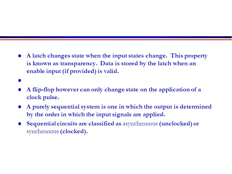 A latch changes state when the input states change.