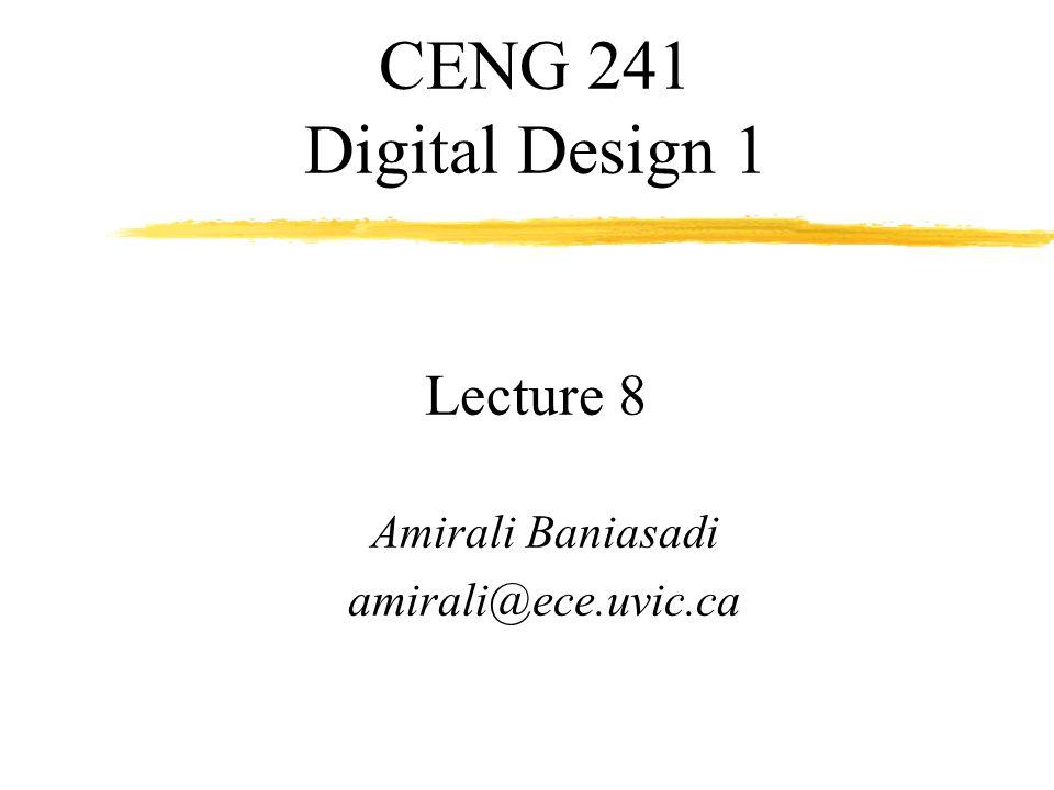 CENG 241 Digital Design 1 Lecture 8 Amirali Baniasadi amirali@ece.uvic.ca