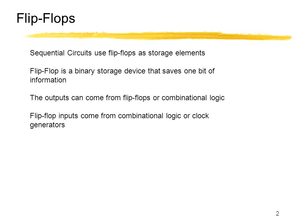 2 Flip-Flops Sequential Circuits use flip-flops as storage elements Flip-Flop is a binary storage device that saves one bit of information The outputs can come from flip-flops or combinational logic Flip-flop inputs come from combinational logic or clock generators