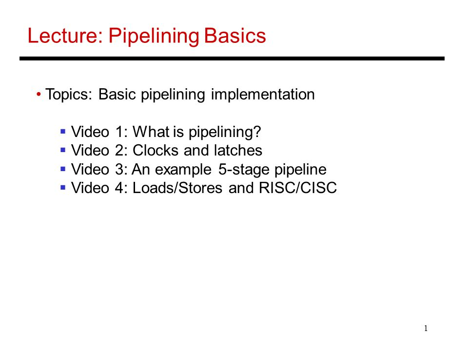 1 Lecture: Pipelining Basics Topics: Basic pipelining implementation  Video 1: What is pipelining?  Video 2: Clocks and latches  Video 3: An exampl
