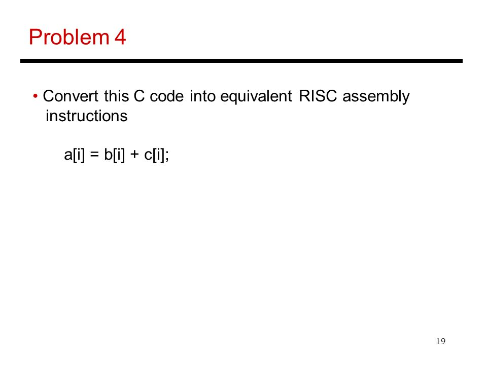 19 Problem 4 Convert this C code into equivalent RISC assembly instructions a[i] = b[i] + c[i];