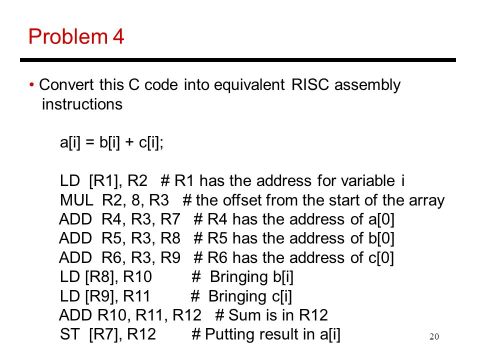 20 Problem 4 Convert this C code into equivalent RISC assembly instructions a[i] = b[i] + c[i]; LD [R1], R2 # R1 has the address for variable i MUL R2