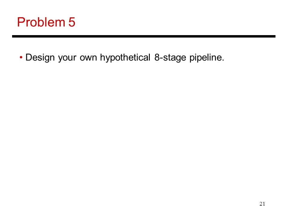 21 Problem 5 Design your own hypothetical 8-stage pipeline.