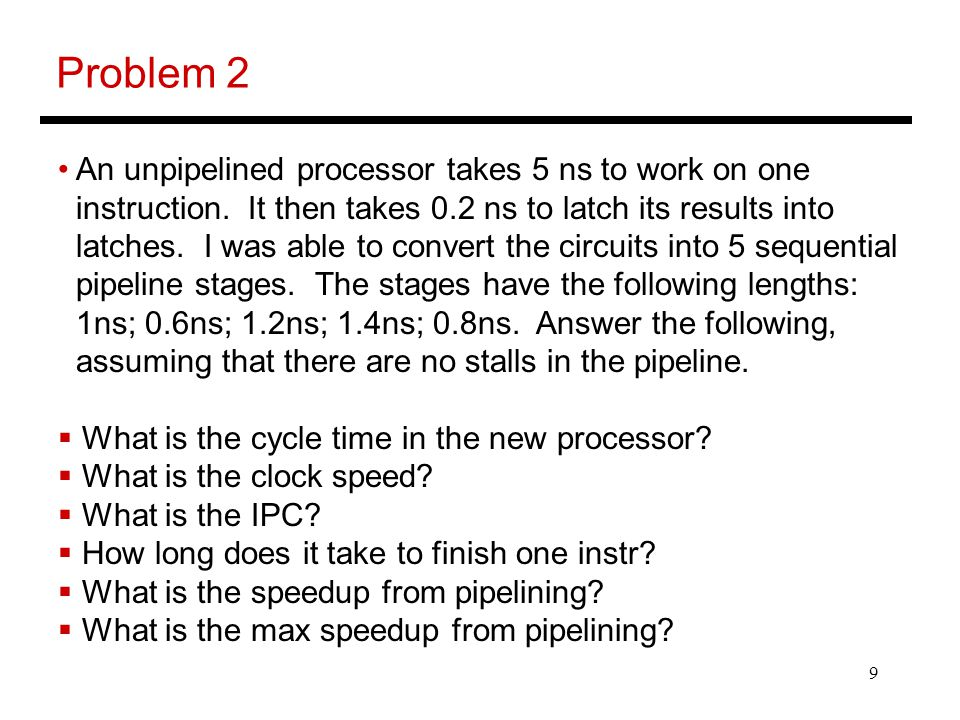 10 Problem 2 An unpipelined processor takes 5 ns to work on one instruction.