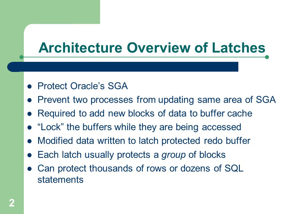 2 Architecture Overview of Latches Protect Oracle's SGA Prevent two processes from updating same area of SGA Required to add new blocks of data to buf