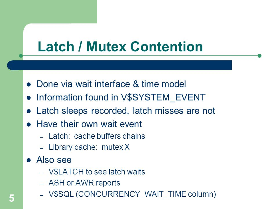 5 Latch / Mutex Contention Done via wait interface & time model Information found in V$SYSTEM_EVENT Latch sleeps recorded, latch misses are not Have t