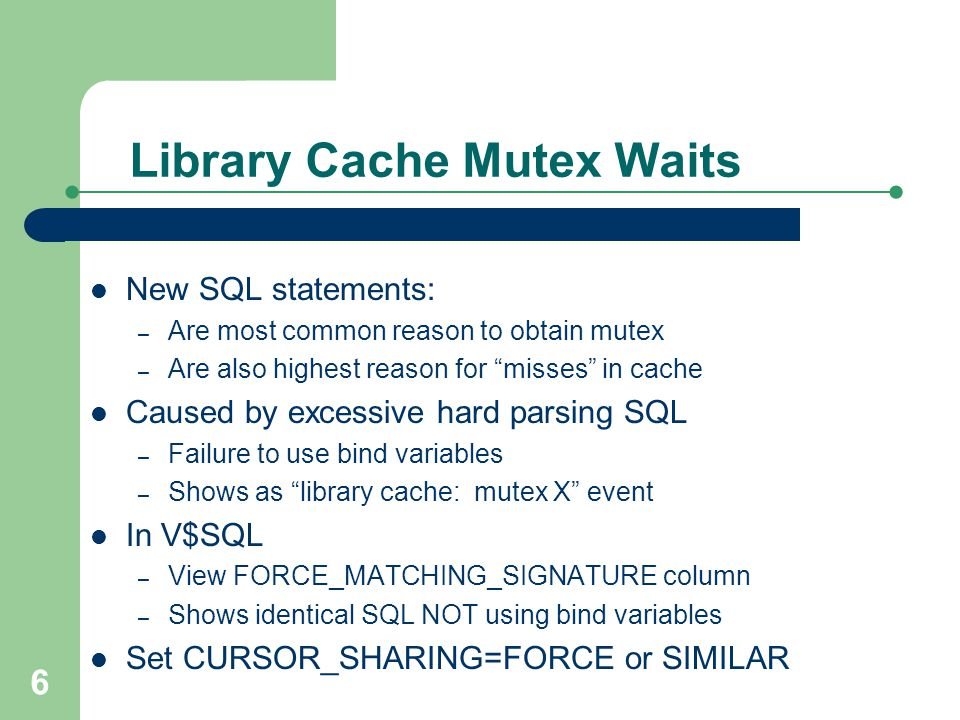 7 Library Cache Mutex Waits New SQL statements: – Are most common reason to obtain mutex – Are also highest reason for misses in cache Caused by excessive hard parsing SQL – Failure to use bind variables – Shows as library cache: mutex X event In V$SQL – View FORCE_MATCHING_SIGNATURE column – Shows identical SQL NOT using bind variables Set CURSOR_SHARING=FORCE or SIMILAR