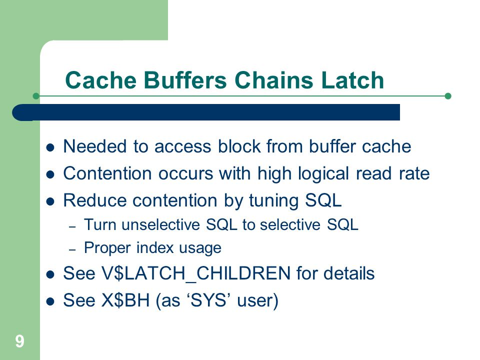 9 Cache Buffers Chains Latch Needed to access block from buffer cache Contention occurs with high logical read rate Reduce contention by tuning SQL –