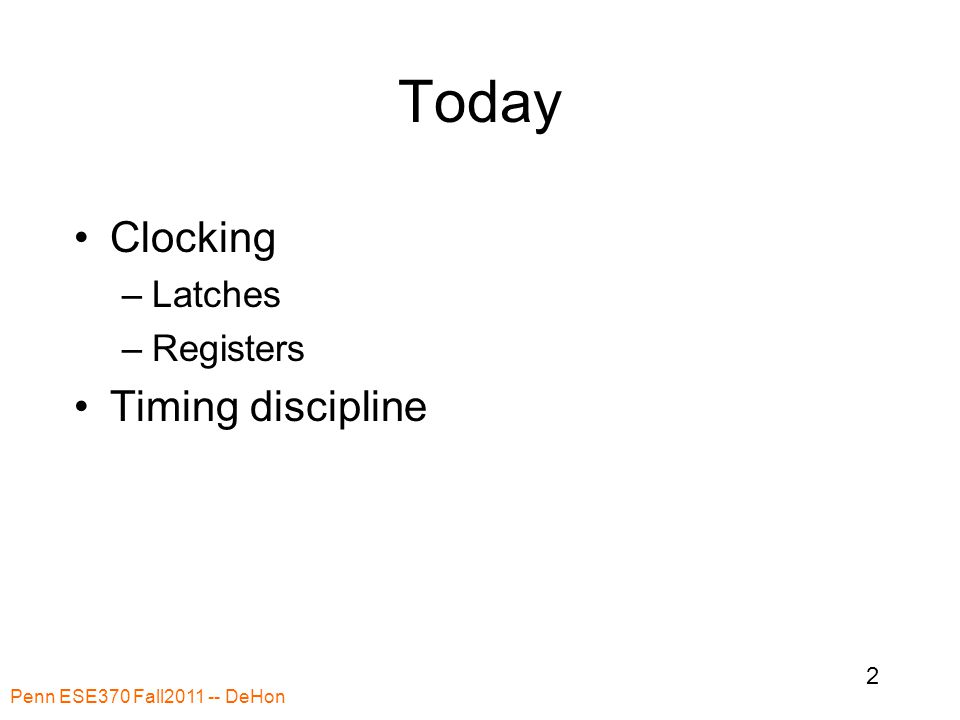 Today Clocking –Latches –Registers Timing discipline Penn ESE370 Fall2011 -- DeHon 2