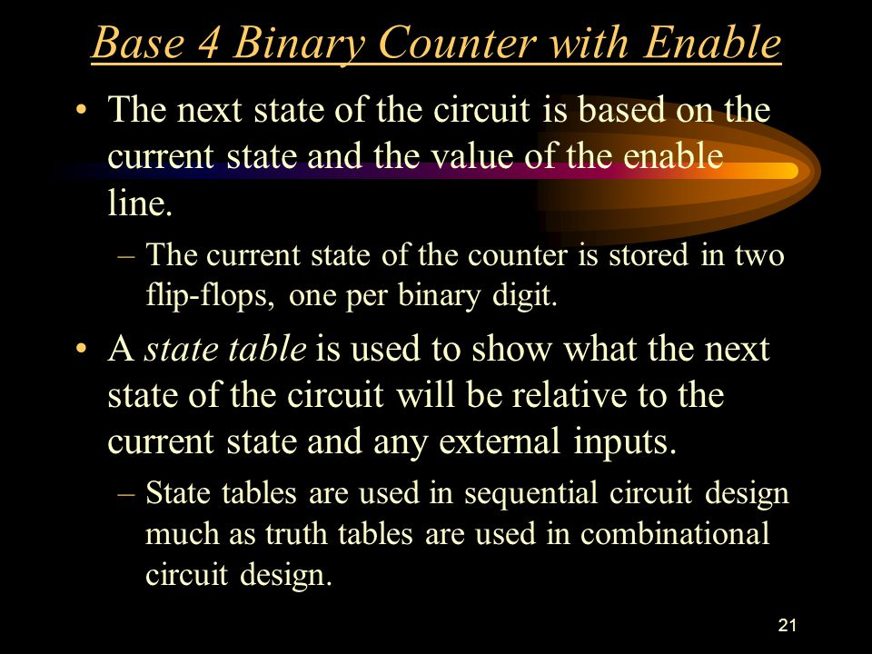 21 Base 4 Binary Counter with Enable The next state of the circuit is based on the current state and the value of the enable line.