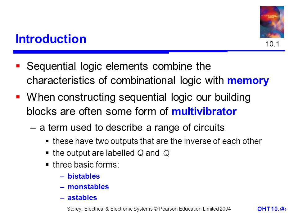 Storey: Electrical & Electronic Systems © Pearson Education Limited 2004 OHT 10.2 Introduction  Sequential logic elements combine the characteristics of combinational logic with memory  When constructing sequential logic our building blocks are often some form of multivibrator –a term used to describe a range of circuits  these have two outputs that are the inverse of each other  the output are labelled Q and  three basic forms: –bistables –monstables –astables 10.1