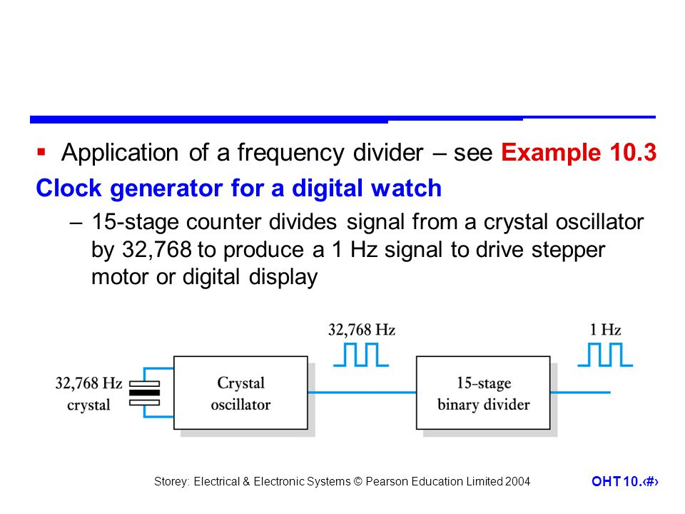 Storey: Electrical & Electronic Systems © Pearson Education Limited 2004 OHT 10.21  Application of a frequency divider – see Example 10.3 Clock generator for a digital watch –15-stage counter divides signal from a crystal oscillator by 32,768 to produce a 1 Hz signal to drive stepper motor or digital display