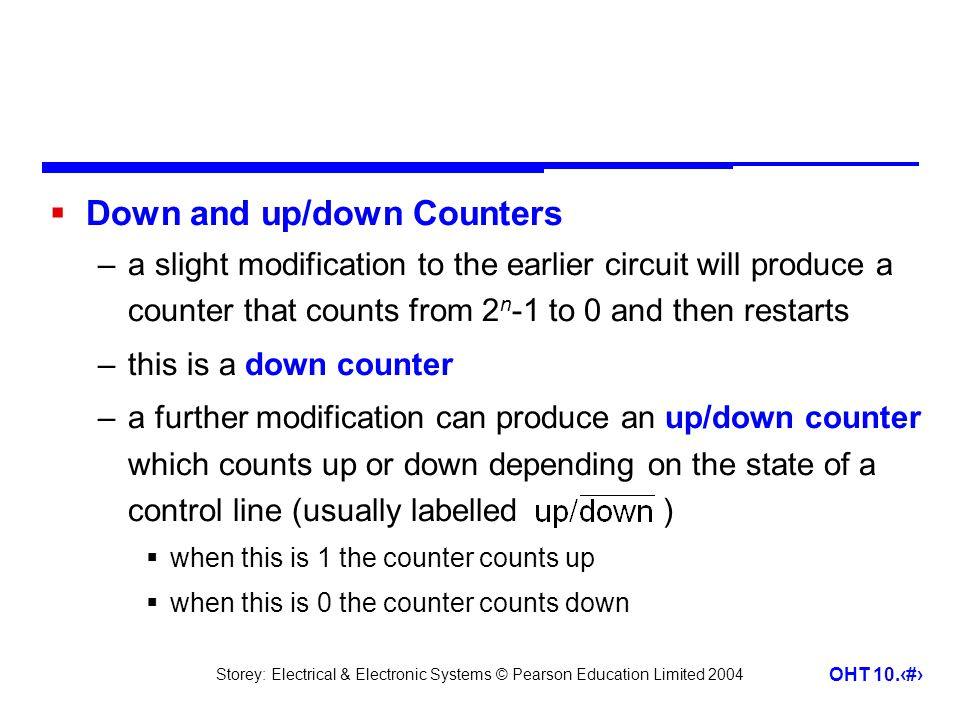 Storey: Electrical & Electronic Systems © Pearson Education Limited 2004 OHT 10.24  Down and up/down Counters –a slight modification to the earlier circuit will produce a counter that counts from 2 n -1 to 0 and then restarts –this is a down counter –a further modification can produce an up/down counter which counts up or down depending on the state of a control line (usually labelled )  when this is 1 the counter counts up  when this is 0 the counter counts down