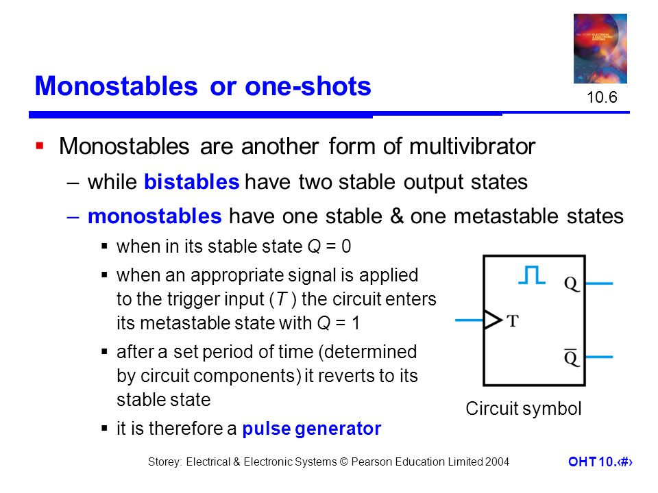 Storey: Electrical & Electronic Systems © Pearson Education Limited 2004 OHT 10.27 Monostables or one-shots  Monostables are another form of multivib