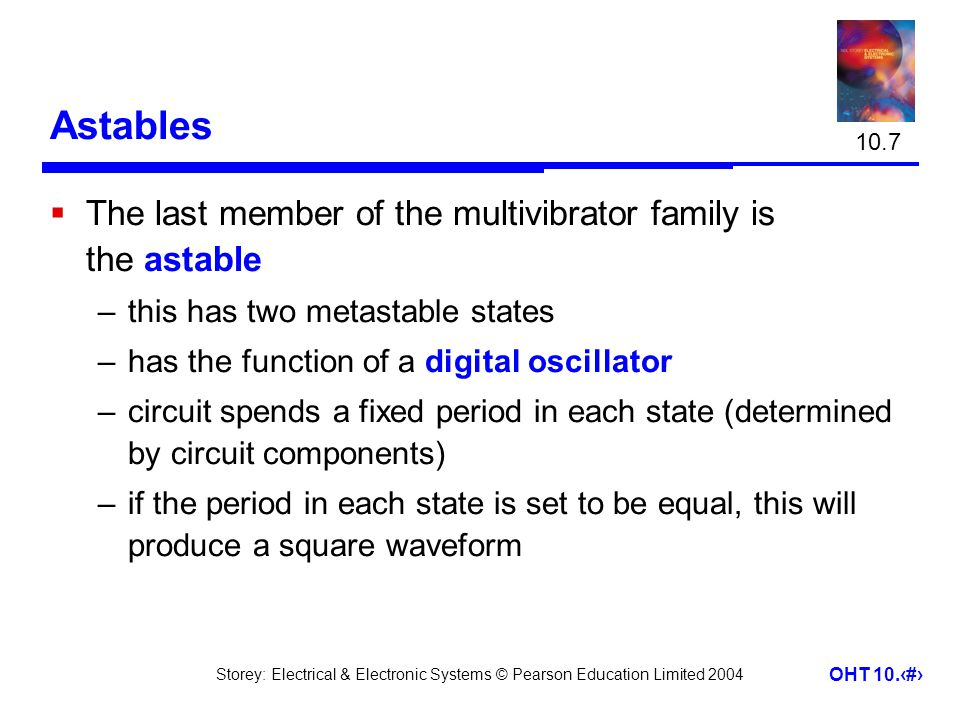 Storey: Electrical & Electronic Systems © Pearson Education Limited 2004 OHT 10.29 Astables  The last member of the multivibrator family is the astab