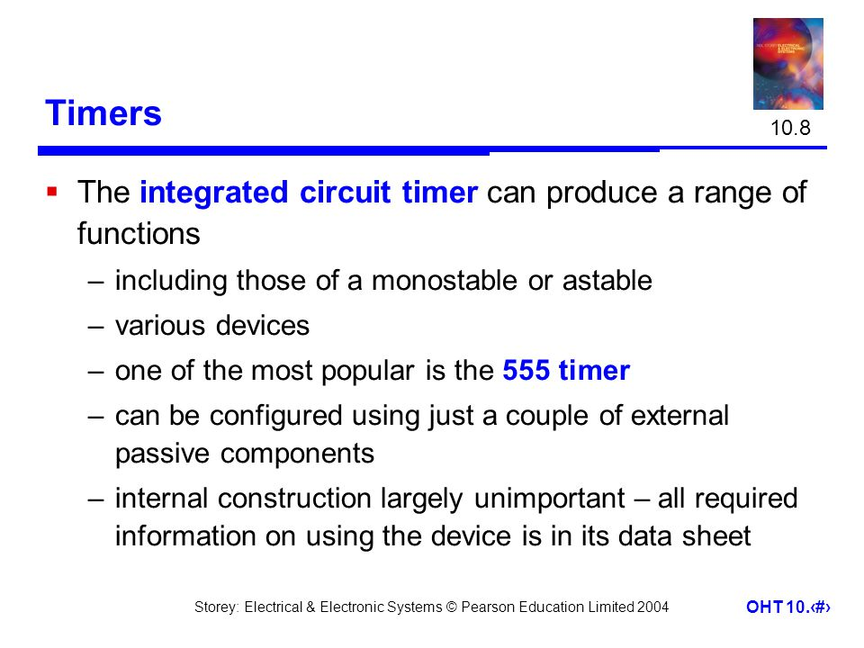 Storey: Electrical & Electronic Systems © Pearson Education Limited 2004 OHT 10.30 Timers  The integrated circuit timer can produce a range of functions –including those of a monostable or astable –various devices –one of the most popular is the 555 timer –can be configured using just a couple of external passive components –internal construction largely unimportant – all required information on using the device is in its data sheet 10.8