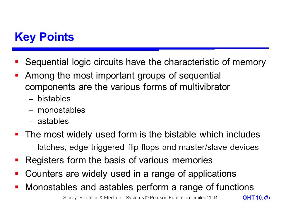Storey: Electrical & Electronic Systems © Pearson Education Limited 2004 OHT 10.31 Key Points  Sequential logic circuits have the characteristic of m