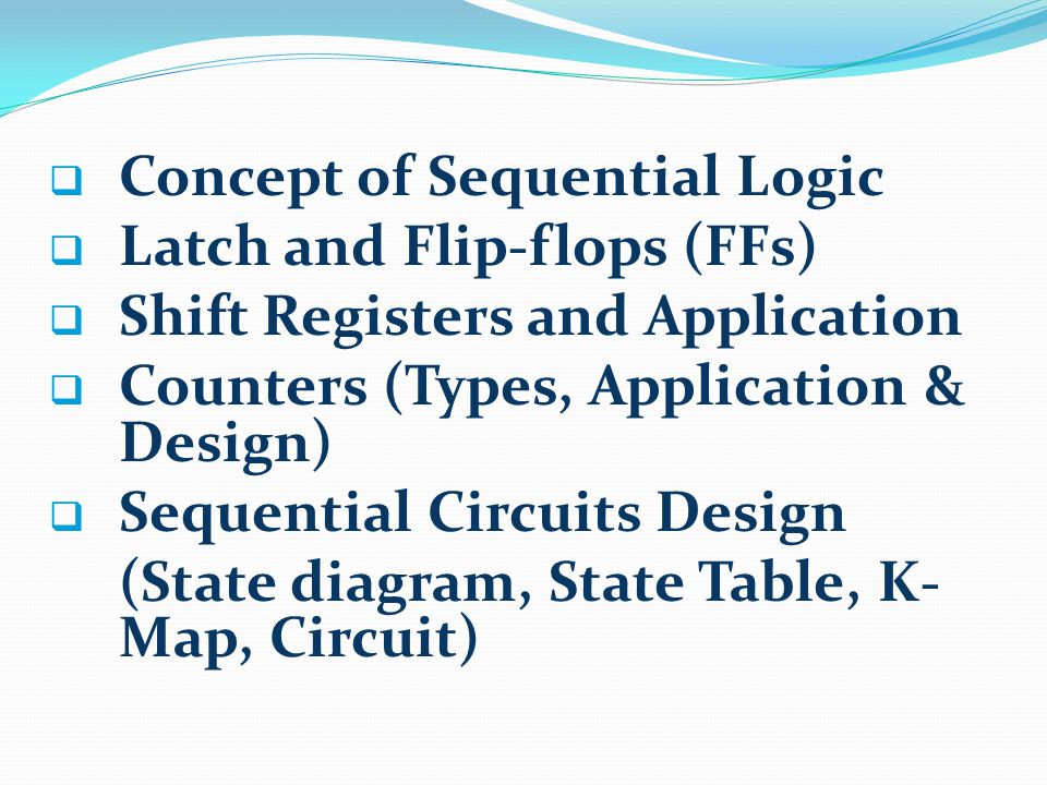  Concept of Sequential Logic  Latch and Flip-flops (FFs)  Shift Registers and Application  Counters (Types, Application & Design)  Sequential Circuits Design (State diagram, State Table, K- Map, Circuit)