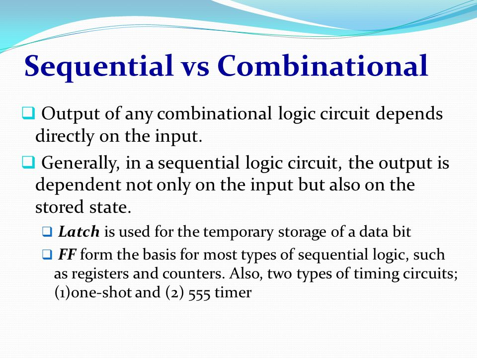 Sequential vs Combinational  Output of any combinational logic circuit depends directly on the input.